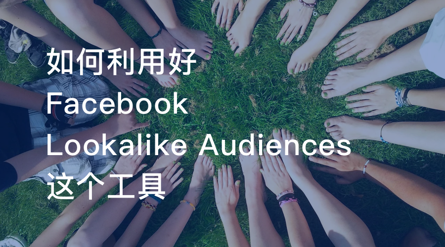 如何利用好Facebook Lookalike Audiences这个工具